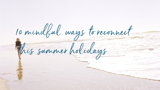 10 mindful ways to reconnect this summer holidays